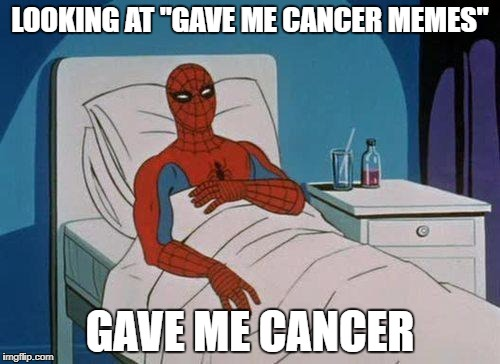 "Spiderman Hospital Meme | LOOKING AT ""GAVE ME CANCER MEMES"" GAVE ME CANCER 