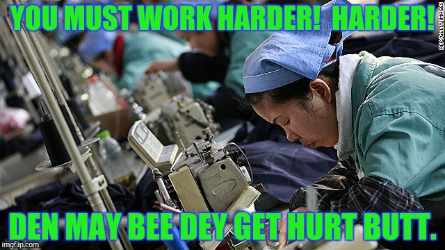 YOU MUST WORK HARDER!  HARDER! DEN MAY BEE DEY GET HURT BUTT. | made w/ Imgflip meme maker