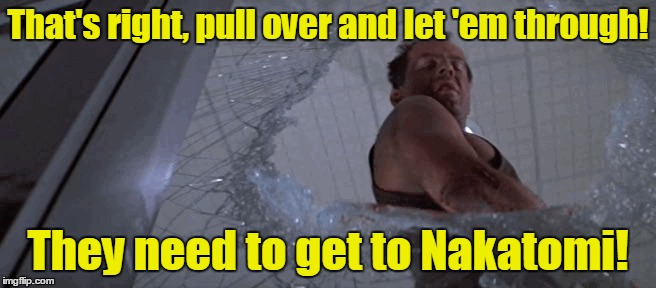 That's right, pull over and let 'em through! They need to get to Nakatomi! | made w/ Imgflip meme maker