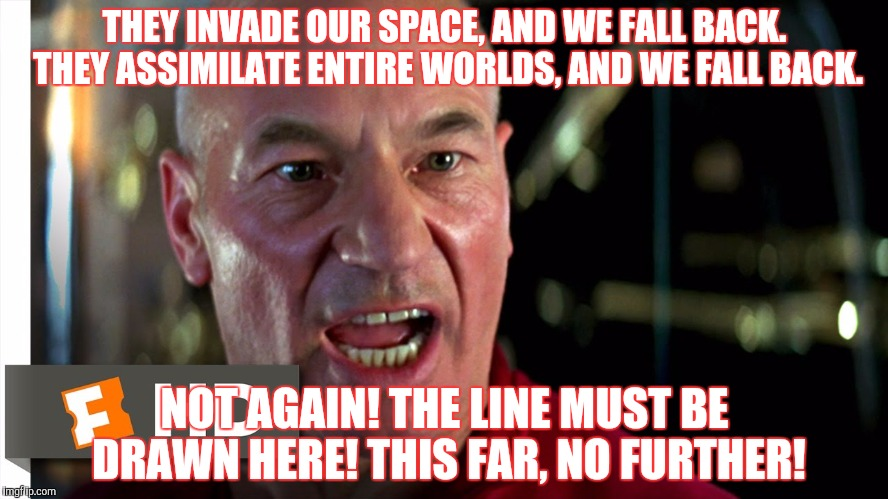 THEY INVADE OUR SPACE, AND WE FALL BACK. THEY ASSIMILATE ENTIRE WORLDS, AND WE FALL BACK. NOT AGAIN! THE LINE MUST BE DRAWN HERE! THIS FAR,  | made w/ Imgflip meme maker