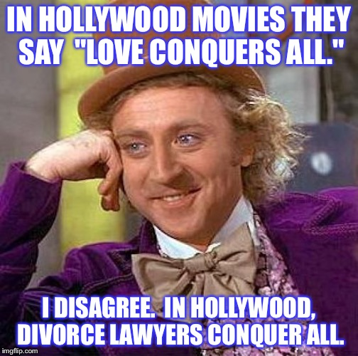 "Creepy Condescending Wonka Meme | IN HOLLYWOOD MOVIES THEY SAY  ""LOVE CONQUERS ALL."" I DISAGREE.  IN HOLLYWOOD, DIVORCE LAWYERS CONQUER ALL. 