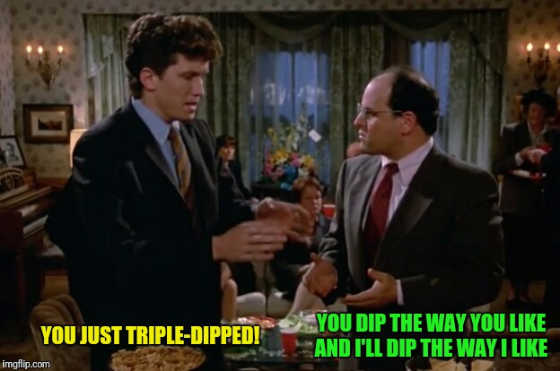 YOU JUST TRIPLE-DIPPED! YOU DIP THE WAY YOU LIKE AND I'LL DIP THE WAY I LIKE | made w/ Imgflip meme maker