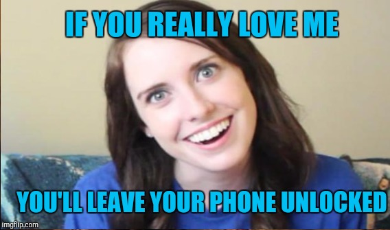 IF YOU REALLY LOVE ME YOU'LL LEAVE YOUR PHONE UNLOCKED | image tagged in overly attached girlfriend,overly attached girlfriend 2 | made w/ Imgflip meme maker
