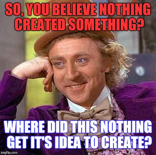 Creepy Condescending Wonka Meme | SO, YOU BELIEVE NOTHING CREATED SOMETHING? WHERE DID THIS NOTHING GET IT'S IDEA TO CREATE? | image tagged in memes,creepy condescending wonka | made w/ Imgflip meme maker