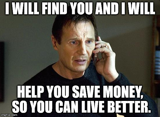 i will find you and i will help you save money so you can live