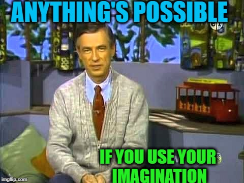Mr Rogers | ANYTHING'S POSSIBLE IF YOU USE YOUR IMAGINATION | image tagged in mr rogers | made w/ Imgflip meme maker