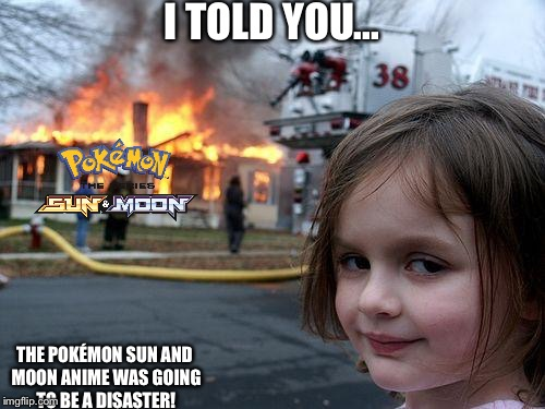 Disaster Girl Meme | I TOLD YOU... THE POKÉMON SUN AND MOON ANIME WAS GOING TO BE A DISASTER! | image tagged in memes,disaster girl | made w/ Imgflip meme maker