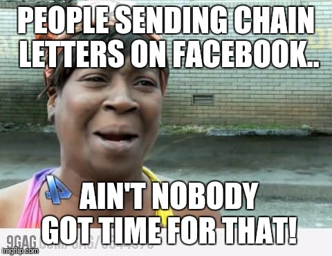 Sweet Brown | PEOPLE SENDING CHAIN LETTERS ON FACEBOOK.. AIN'T NOBODY GOT TIME FOR THAT! | image tagged in sweet brown | made w/ Imgflip meme maker
