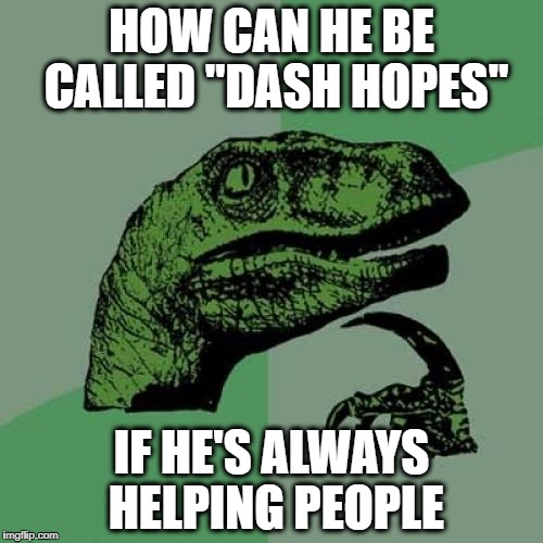 "Philosoraptor Meme | HOW CAN HE BE CALLED ""DASH HOPES"" IF HE'S ALWAYS HELPING PEOPLE 
