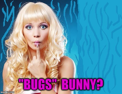"ditzy blonde | ""BUGS""  BUNNY? 