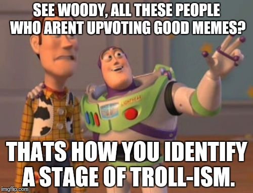 When science falters and logic is clear. | SEE WOODY, ALL THESE PEOPLE WHO ARENT UPVOTING GOOD MEMES? THATS HOW YOU IDENTIFY A STAGE OF TROLL-ISM. | image tagged in memes,x x everywhere,troll,funny | made w/ Imgflip meme maker
