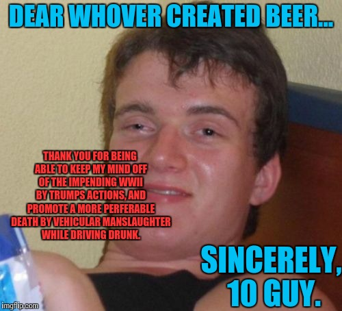 10 Guy writing a letter. | DEAR WHOVER CREATED BEER... THANK YOU FOR BEING ABLE TO KEEP MY MIND OFF OF THE IMPENDING WWII BY TRUMPS ACTIONS, AND PROMOTE A MORE PERFERA | image tagged in memes,10 guy,funny,donald trump | made w/ Imgflip meme maker