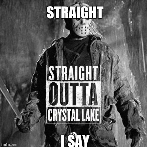 Straight | STRAIGHT I SAY | image tagged in friday the 13th | made w/ Imgflip meme maker