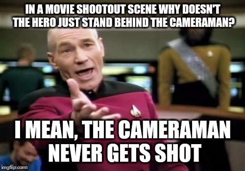 Picard wtf | IN A MOVIE SHOOTOUT SCENE WHY DOESN'T THE HERO JUST STAND BEHIND THE CAMERAMAN? I MEAN, THE CAMERAMAN NEVER GETS SHOT | image tagged in memes,picard wtf,stolen,spursfanfromaround | made w/ Imgflip meme maker