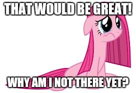 Pinkie Pie very sad | THAT WOULD BE GREAT! WHY AM I NOT THERE YET? | image tagged in pinkie pie very sad | made w/ Imgflip meme maker