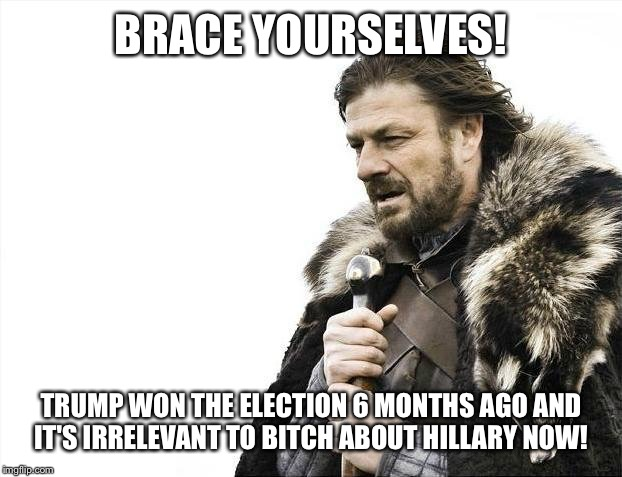 Brace Yourselves X is Coming Meme | BRACE YOURSELVES! TRUMP WON THE ELECTION 6 MONTHS AGO AND IT'S IRRELEVANT TO B**CH ABOUT HILLARY NOW! | image tagged in memes,brace yourselves x is coming | made w/ Imgflip meme maker