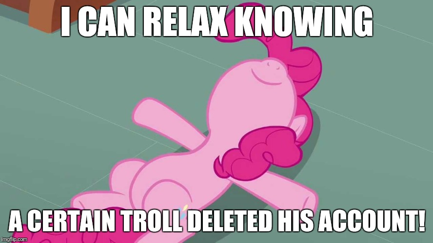 Good bye, and good riddance! | I CAN RELAX KNOWING A CERTAIN TROLL DELETED HIS ACCOUNT! | image tagged in pinkie relaxing,memes,trolls,gone | made w/ Imgflip meme maker