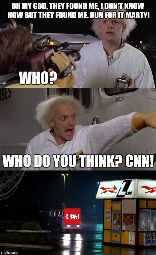 CNN finds Doc | OH MY GOD, THEY FOUND ME, I DON'T KNOW HOW BUT THEY FOUND ME. RUN FOR IT MARTY! WHO DO YOU THINK? CNN! WHO? | image tagged in memes,cnn,trump | made w/ Imgflip meme maker