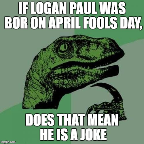 Philosoraptor Meme | IF LOGAN PAUL WAS BOR ON APRIL FOOLS DAY, DOES THAT MEAN HE IS A JOKE | image tagged in memes,philosoraptor | made w/ Imgflip meme maker