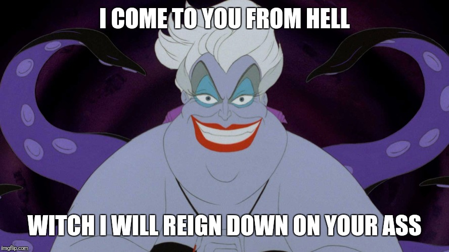Ursula  | I COME TO YOU FROM HELL WITCH I WILL REIGN DOWN ON YOUR ASS | image tagged in ursula | made w/ Imgflip meme maker