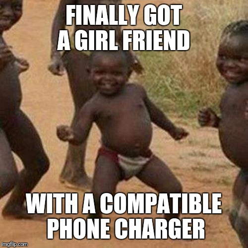 Third World Success Kid Meme | FINALLY GOT A GIRL FRIEND WITH A COMPATIBLE PHONE CHARGER | image tagged in memes,third world success kid | made w/ Imgflip meme maker