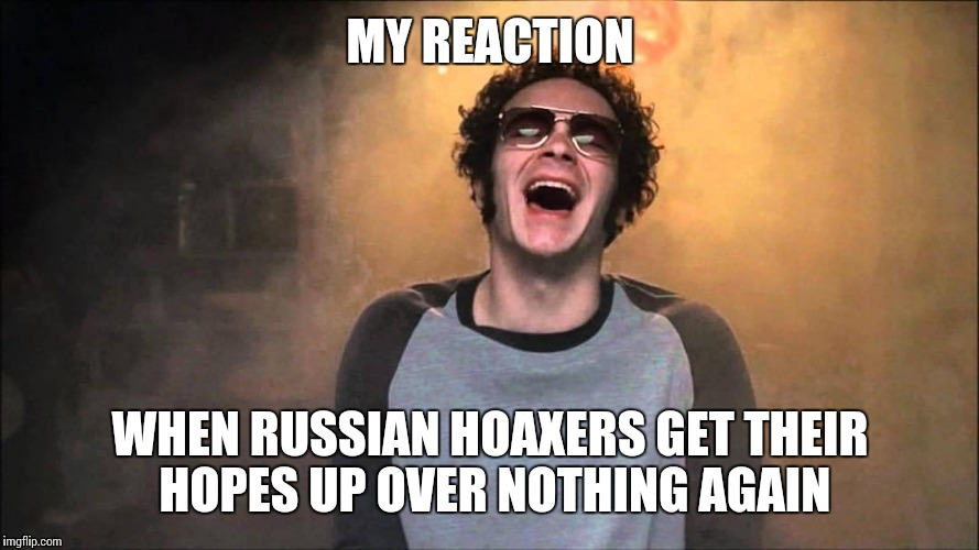 MY REACTION WHEN RUSSIAN HOAXERS GET THEIR HOPES UP OVER NOTHING AGAIN | made w/ Imgflip meme maker