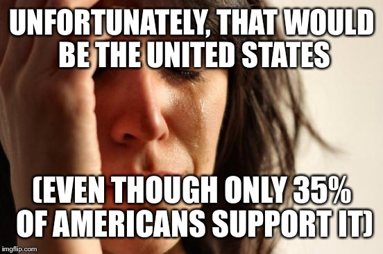 First World Problems Meme | UNFORTUNATELY, THAT WOULD BE THE UNITED STATES (EVEN THOUGH ONLY 35% OF AMERICANS SUPPORT IT) | image tagged in memes,first world problems | made w/ Imgflip meme maker