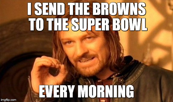 One Does Not Simply Meme | I SEND THE BROWNS TO THE SUPER BOWL EVERY MORNING | image tagged in memes,one does not simply | made w/ Imgflip meme maker