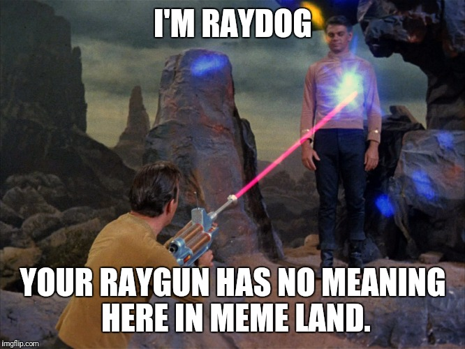 I'M RAYDOG YOUR RAYGUN HAS NO MEANING HERE IN MEME LAND. | image tagged in phaser got you | made w/ Imgflip meme maker