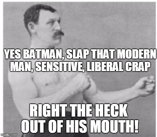 YES BATMAN, SLAP THAT MODERN MAN, SENSITIVE, LIBERAL CRAP RIGHT THE HECK OUT OF HIS MOUTH! | made w/ Imgflip meme maker