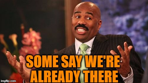 Steve Harvey Meme | SOME SAY WE'RE ALREADY THERE | image tagged in memes,steve harvey | made w/ Imgflip meme maker