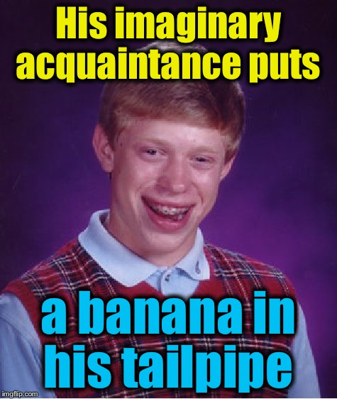 Bad Luck Brian Meme | His imaginary acquaintance puts a banana in his tailpipe | image tagged in memes,bad luck brian | made w/ Imgflip meme maker