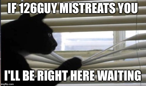IF 126GUY MISTREATS YOU I'LL BE RIGHT HERE WAITING | made w/ Imgflip meme maker