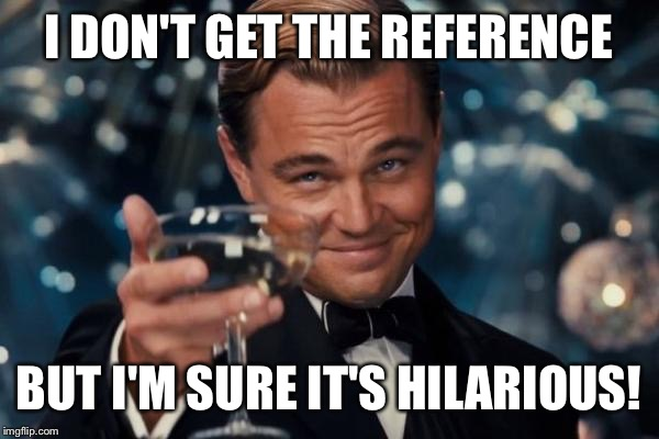 Leonardo Dicaprio Cheers Meme | I DON'T GET THE REFERENCE BUT I'M SURE IT'S HILARIOUS! | image tagged in memes,leonardo dicaprio cheers | made w/ Imgflip meme maker