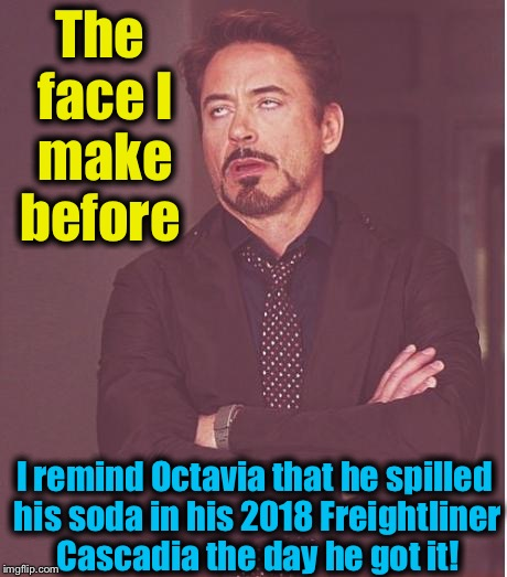 Face You Make Robert Downey Jr Meme | The face I make before I remind Octavia that he spilled his soda in his 2018 Freightliner Cascadia the day he got it! | image tagged in memes,face you make robert downey jr | made w/ Imgflip meme maker