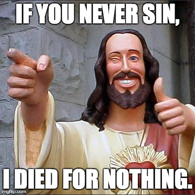 Make it worth my while. | IF YOU NEVER SIN, I DIED FOR NOTHING. | image tagged in memes,buddy christ,letsgetwordy,sin,thumbs up | made w/ Imgflip meme maker