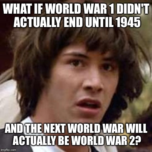 Conspiracy Keanu Meme | WHAT IF WORLD WAR 1 DIDN'T ACTUALLY END UNTIL 1945 AND THE NEXT WORLD WAR WILL ACTUALLY BE WORLD WAR 2? | image tagged in memes,conspiracy keanu | made w/ Imgflip meme maker
