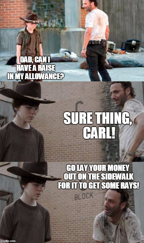 Rick and Carl 3 Meme | DAD, CAN I HAVE A RAISE IN MY ALLOWANCE? SURE THING, CARL! GO LAY YOUR MONEY OUT ON THE SIDEWALK FOR IT TO GET SOME RAYS! | image tagged in memes,rick and carl 3 | made w/ Imgflip meme maker