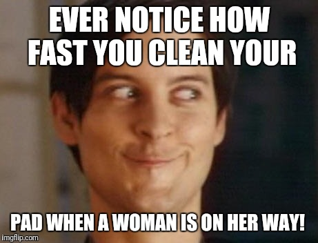 Spiderman Peter Parker Meme | EVER NOTICE HOW FAST YOU CLEAN YOUR PAD WHEN A WOMAN IS ON HER WAY! | image tagged in memes,spiderman peter parker | made w/ Imgflip meme maker