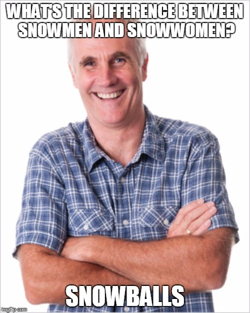 WHAT'S THE DIFFERENCE BETWEEN SNOWMEN AND SNOWWOMEN? SNOWBALLS | image tagged in dad jokes | made w/ Imgflip meme maker