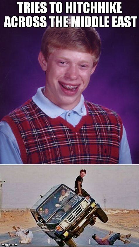 Rent a Camel Brian!! | TRIES TO HITCHHIKE ACROSS THE MIDDLE EAST | image tagged in bad luck brian,car crash,hitchhiker | made w/ Imgflip meme maker