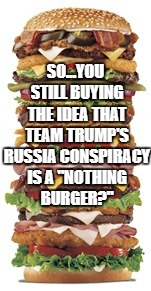 "Team Trump's Russia Conspiracy ""Nothing Burger"" 