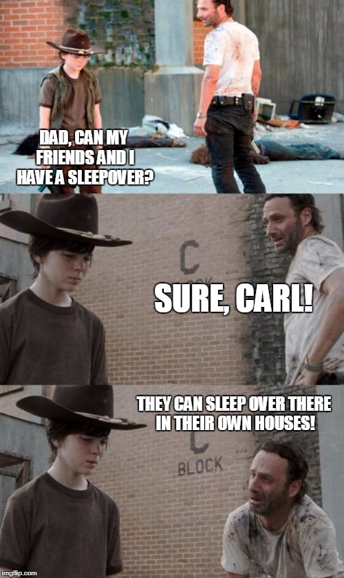 Rick and Carl 3 Meme | DAD, CAN MY FRIENDS AND I HAVE A SLEEPOVER? SURE, CARL! THEY CAN SLEEP OVER THERE IN THEIR OWN HOUSES! | image tagged in memes,rick and carl 3 | made w/ Imgflip meme maker