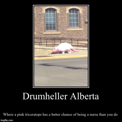 Drumheller Alberta | Where a pink triceratops has a better chance of being a nurse than you do | image tagged in funny,demotivationals | made w/ Imgflip demotivational maker
