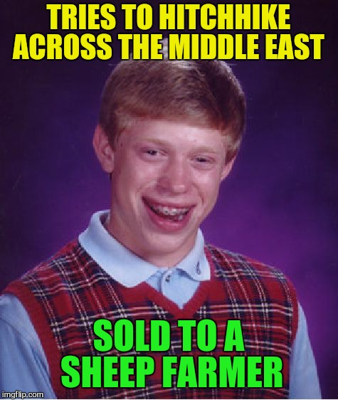 Bad Luck Brian Meme | TRIES TO HITCHHIKE ACROSS THE MIDDLE EAST SOLD TO A SHEEP FARMER | image tagged in memes,bad luck brian | made w/ Imgflip meme maker