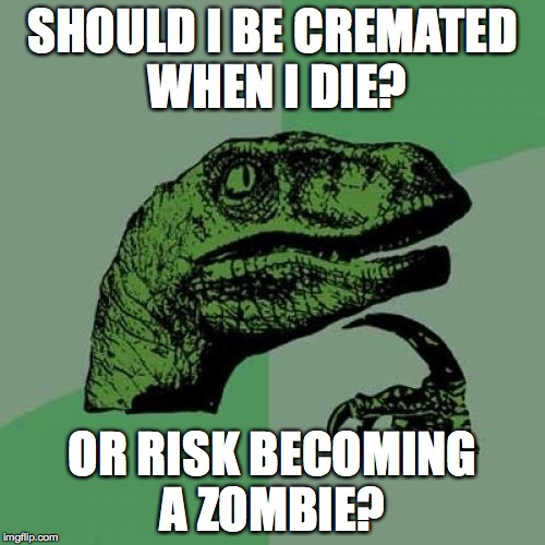 Should I be cremated? or... | SHOULD I BE CREMATED WHEN I DIE? OR RISK BECOMING A ZOMBIE? | image tagged in memes,philosoraptor,cremated,zombie | made w/ Imgflip meme maker