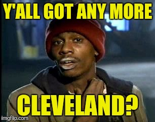 Y'all Got Any More Of That Meme | Y'ALL GOT ANY MORE CLEVELAND? | image tagged in memes,yall got any more of | made w/ Imgflip meme maker
