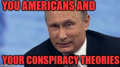 putin | YOU AMERICANS AND YOUR CONSPIRACY THEORIES | image tagged in putin | made w/ Imgflip meme maker