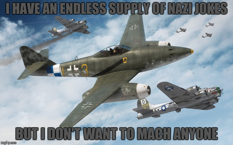 I HAVE AN ENDLESS SUPPLY OF NAZI JOKES BUT I DON'T WANT TO MACH ANYONE | made w/ Imgflip meme maker