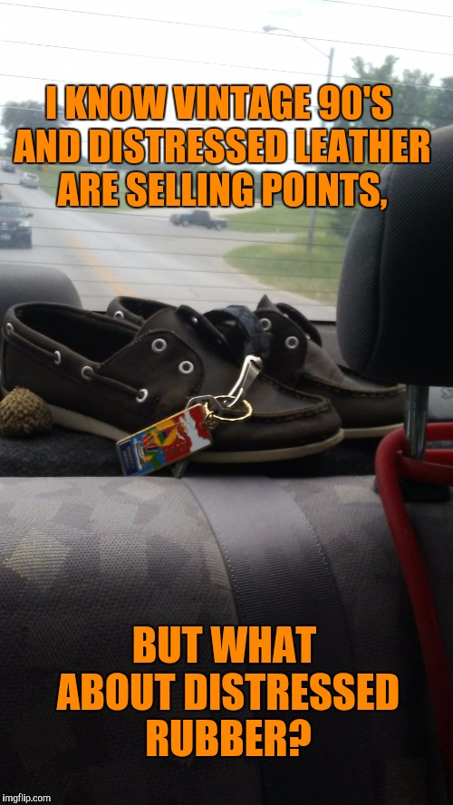 Happy 21st Birthday shoes! | I KNOW VINTAGE 90'S AND DISTRESSED LEATHER ARE SELLING POINTS, BUT WHAT ABOUT DISTRESSED RUBBER? | image tagged in sebago boat shoes,vintage,pepperidge farm remembers,funny,boating,old school | made w/ Imgflip meme maker